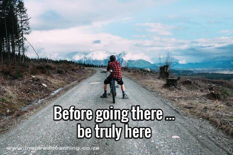 Before you go there, be truly here - mindfullness coaching