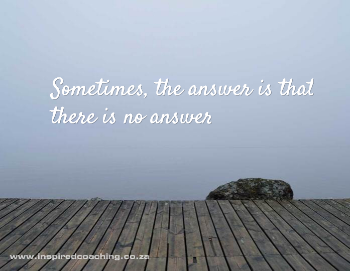Sometimes the answer is that there is no answer