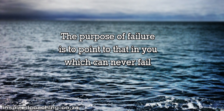The purpose of failure is to point to that in you which can never fail