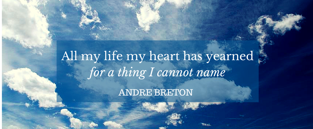 A;l my life my heart has yearned for a thing I cannot name - Andre Breton