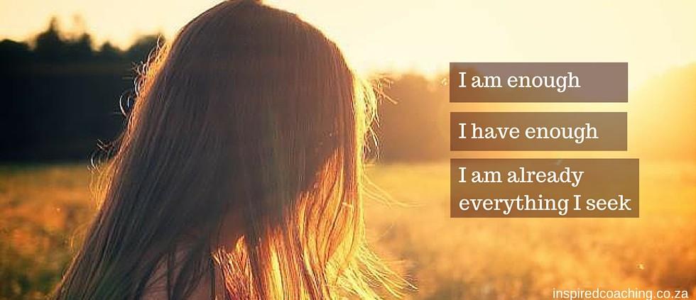I am enough, I have enough, I am already everything I seek