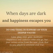 When days are dark and happiness escapes you, do one thing in favour of your values.